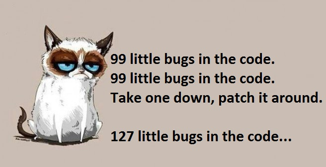 99 little bugs in the code. 99 little bugs in the code. Take one down, patch it around. 127 little bugs in the code...